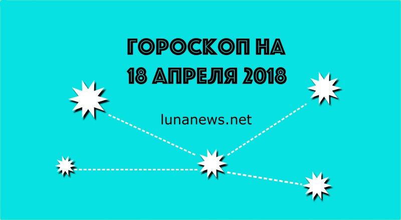 ГОРОСКОП НА 18 АПРЕЛЯ 2018